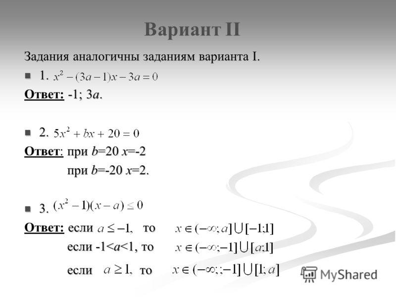 Вариант II Задания аналогичны заданиям варианта I. 1. 1. -1; 3а. Ответ: -1; 3а. 2. 2. при b=20 x=-2 Ответ: при b=20 x=-2 при b=-20 x=2. при b=-20 x=2. 3. 3. если то Ответ: если то если -1