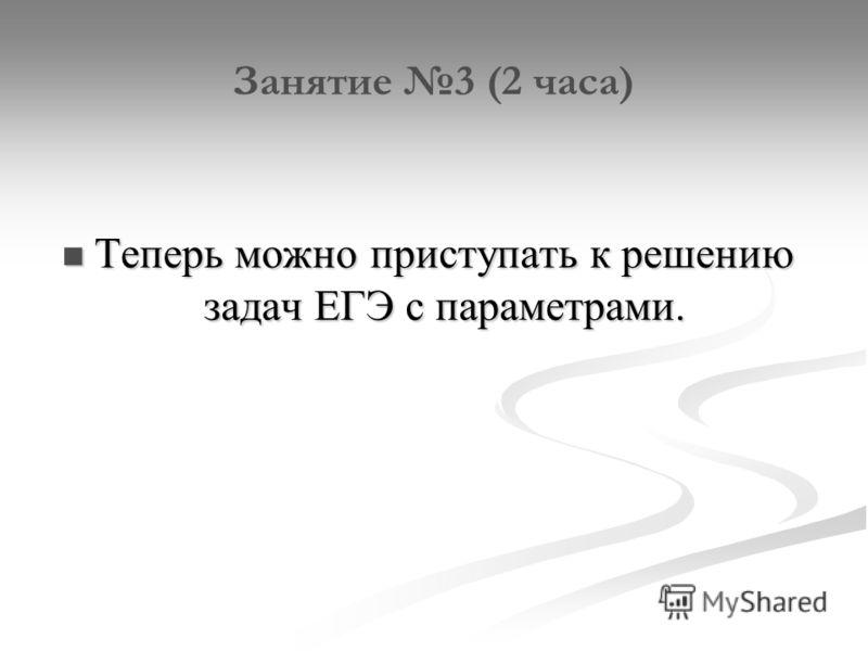 Занятие 3 (2 часа) Теперь можно приступать к решению задач ЕГЭ с параметрами. Теперь можно приступать к решению задач ЕГЭ с параметрами.