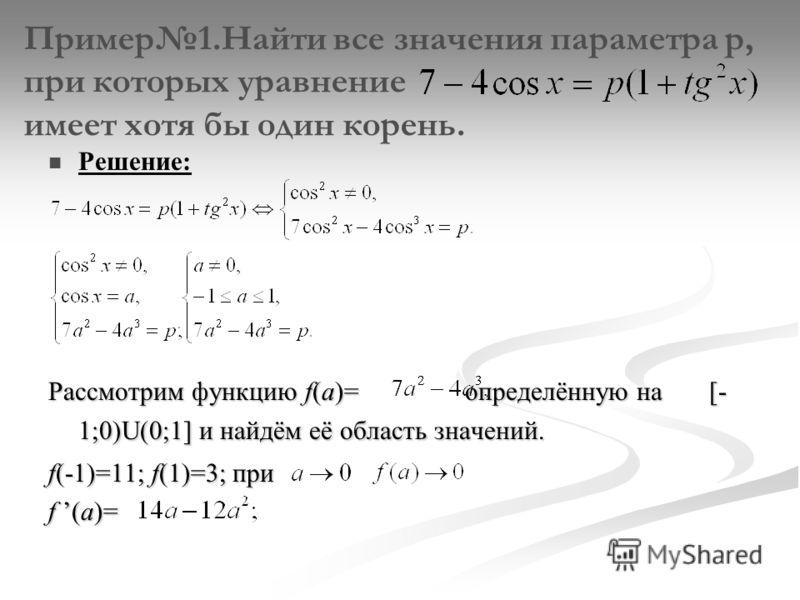 Пример1.Найти все значения параметра p, при которых уравнение имеет хотя бы один корень. Решение: Рассмотрим функцию f(a)= определённую на [- 1;0)U(0;1] и найдём её область значений. f(-1)=11; f(1)=3; при f (a)=