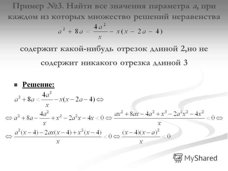 Пример 3. Найти все значения параметра а, при каждом из которых множество решений неравенства содержит какой-нибудь отрезок длиной 2,но не содержит никакого отрезка длиной 3 Решение: