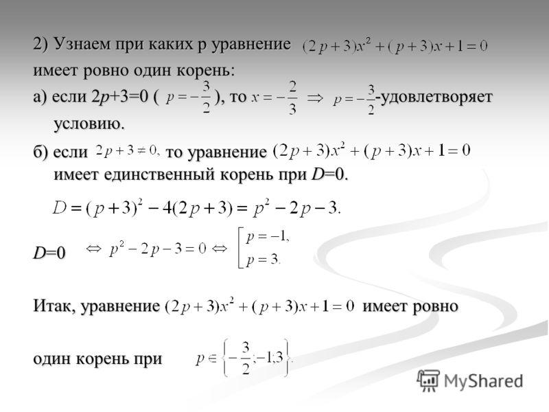 2) Узнаем при каких p уравнение имеет ровно один корень: а) если 2p+3=0 ( ), то -удовлетворяет условию. б) если то уравнение имеет единственный корень при D=0. D=0 Итак, уравнение имеет ровно один корень при