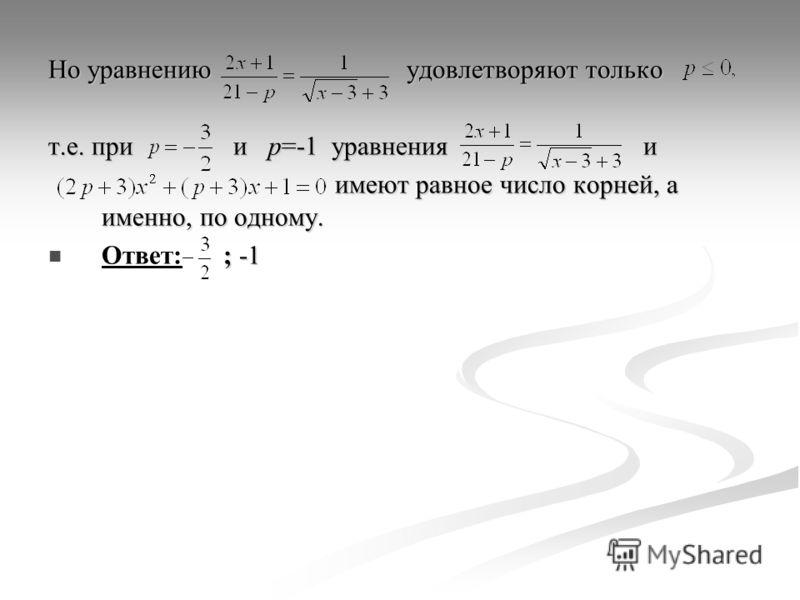 Но уравнению удовлетворяют только т.е. при и p=-1 уравнения и имеют равное число корней, а именно, по одному. имеют равное число корней, а именно, по одному. ; -1 Ответ: ; -1