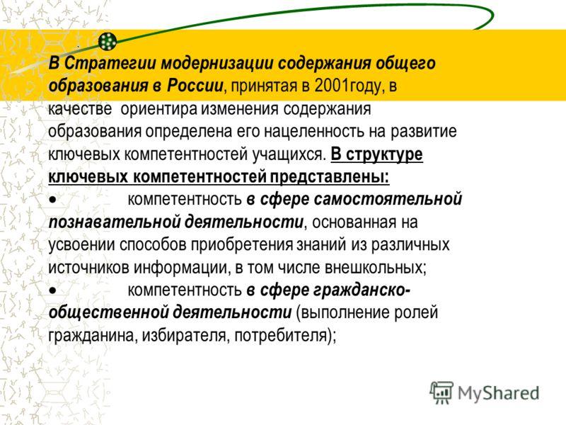 . В Стратегии модернизации содержания общего образования в России, принятая в 2001году, в качестве ориентира изменения содержания образования определена его нацеленность на развитие ключевых компетентностей учащихся. В структуре ключевых компетентнос