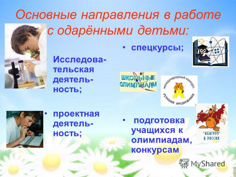 Основные направления в работе с одарёнными детьми: Исследова- тельская деятель- ность; проектная деятель- ность; спецкурсы; подготовка учащихся к олимпиадам, конкурсам