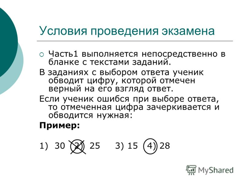 Условия проведения экзамена Часть1 выполняется непосредственно в бланке с текстами заданий. В заданиях с выбором ответа ученик обводит цифру, которой отмечен верный на его взгляд ответ. Если ученик ошибся при выборе ответа, то отмеченная цифра зачерк