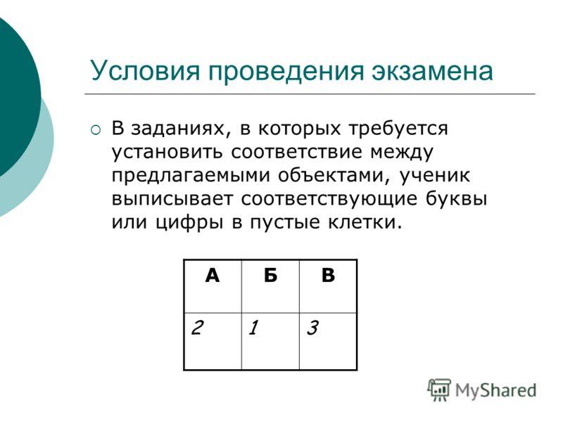 Условия проведения экзамена В заданиях, в которых требуется установить соответствие между предлагаемыми объектами, ученик выписывает соответствующие буквы или цифры в пустые клетки. АБВ 213