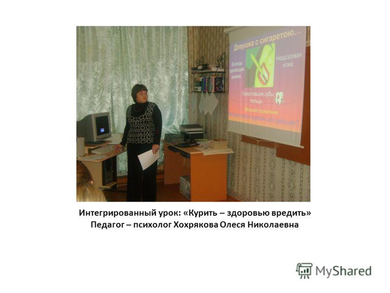 Интегрированный урок: «Курить – здоровью вредить» Педагог – психолог Хохрякова Олеся Николаевна
