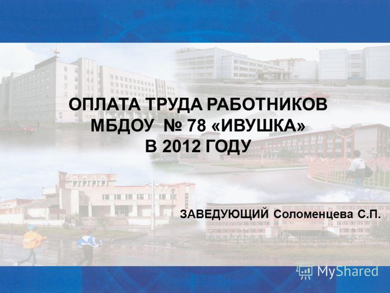 ОПЛАТА ТРУДА РАБОТНИКОВ МБДОУ 78 «ИВУШКА» В 2012 ГОДУ ЗАВЕДУЮЩИЙ Соломенцева С.П.