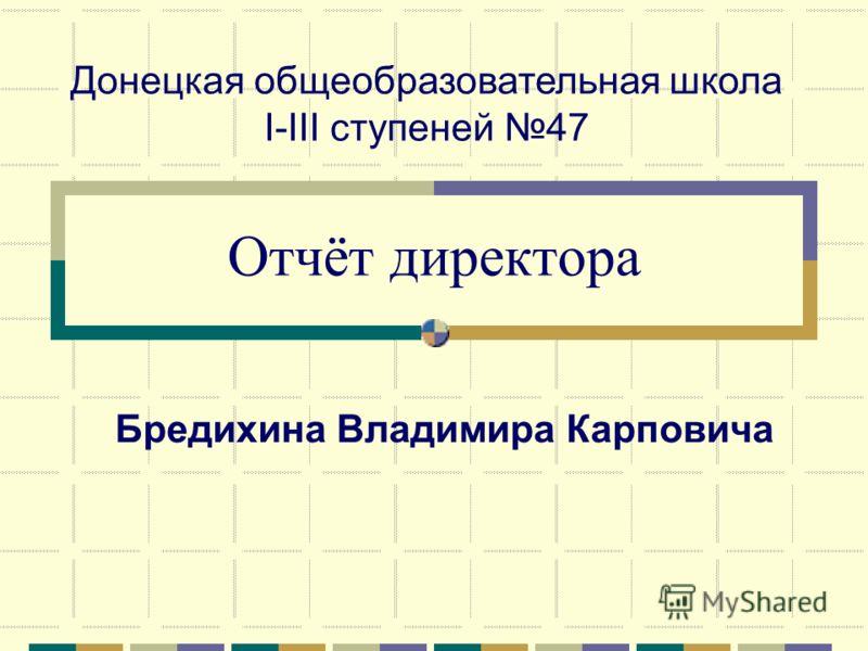 Отчёт директора Донецкая общеобразовательная школа І-ІІІ ступеней 47 Бредихина Владимира Карповича