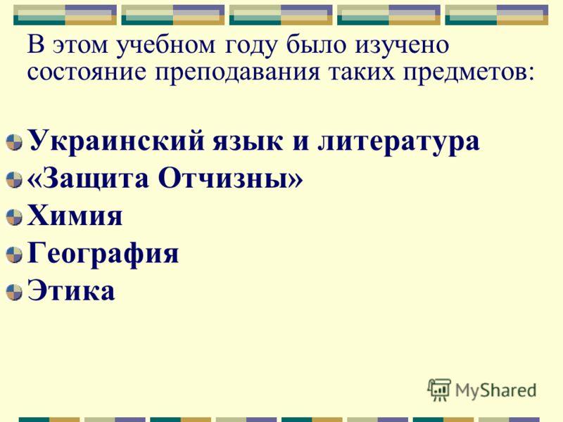 В этом учебном году было изучено состояние преподавания таких предметов: Украинский язык и литература «Защита Отчизны» Химия География Этика