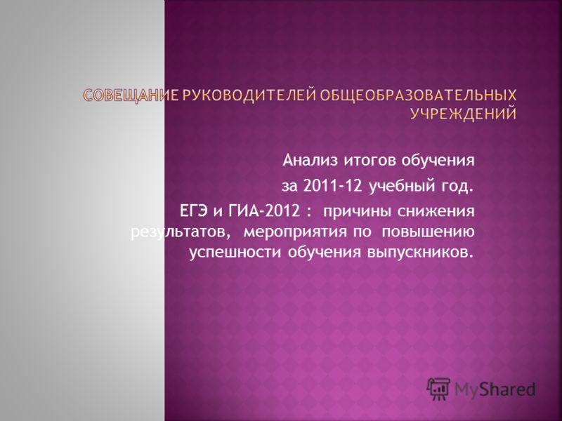 Анализ итогов обучения за 2011-12 учебный год. ЕГЭ и ГИА-2012 : причины снижения результатов, мероприятия по повышению успешности обучения выпускников.