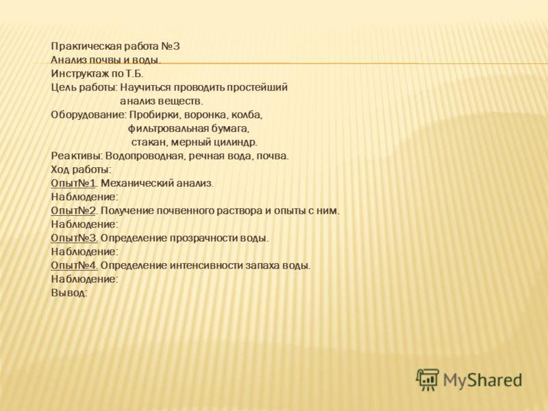 Практическая работа 3 Анализ почвы и воды. Инструктаж по Т.Б. Цель работы: Научиться проводить простейший анализ веществ. Оборудование: Пробирки, воронка, колба, фильтровальная бумага, стакан, мерный цилиндр. Реактивы: Водопроводная, речная вода, поч