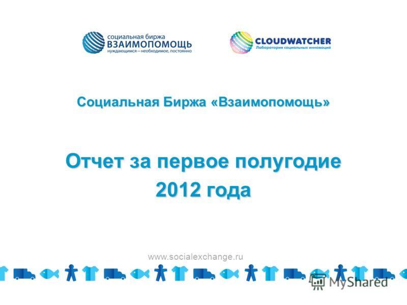 Социальная Биржа «Взаимопомощь» Отчет за первое полугодие 2012 года www.socialexchange.ru