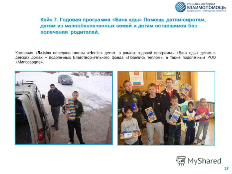 37 Кейс 7. Годовая программа «Банк еды» Помощь детям-сиротам, детям из малообеспеченных семей и детям оставшимся без попечения родителей. Компания «Raisio» передала галеты «Nordic» детям, в рамках годовой программы «Банк еды» детям в детских домах –