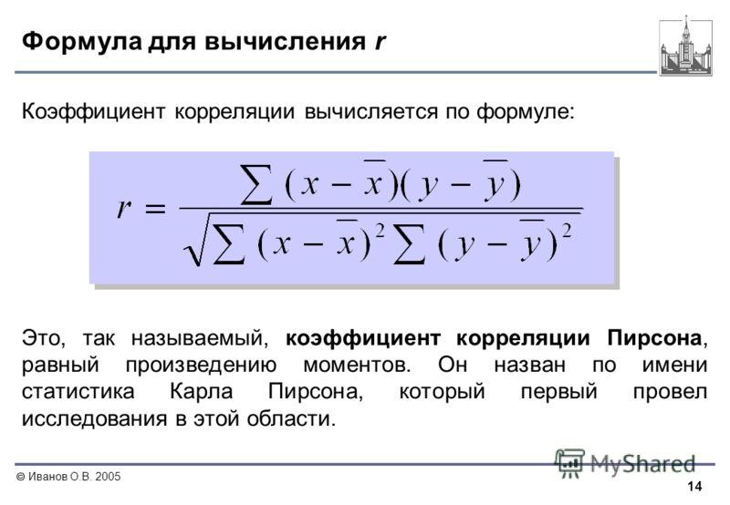 14 Иванов О.В. 2005 Формула для вычисления r Коэффициент корреляции вычисляется по формуле: Это, так называемый, коэффициент корреляции Пирсона, равный произведению моментов. Он назван по имени статистика Карла Пирсона, который первый провел исследов