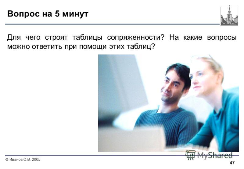 47 Иванов О.В. 2005 Вопрос на 5 минут Для чего строят таблицы сопряженности? На какие вопросы можно ответить при помощи этих таблиц?