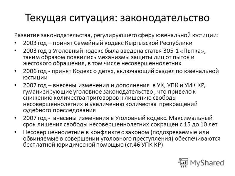 Текущая ситуация: законодательство Развитие законодательства, регулирующего сферу ювенальной юстиции: 2003 год – принят Семейный кодекс Кыргызской Республики 2003 год в Уголовный кодекс была введена статья 305-1 «Пытка», таким образом появились механ