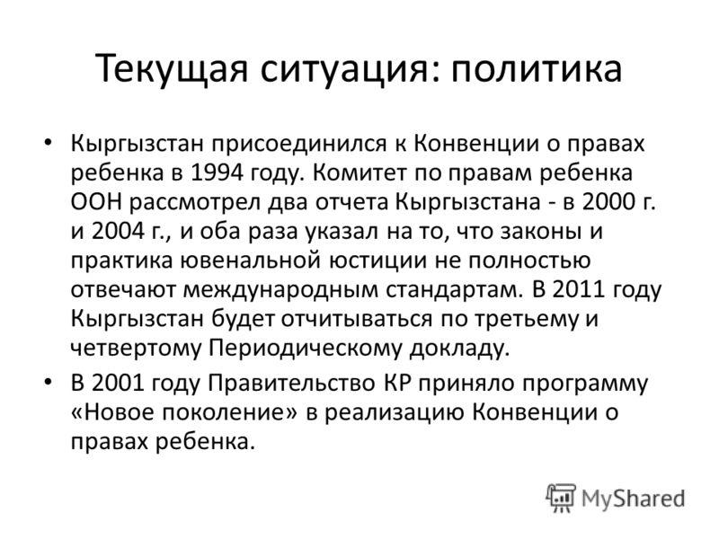 Текущая ситуация: политика Кыргызстан присоединился к Конвенции о правах ребенка в 1994 году. Комитет по правам ребенка ООН рассмотрел два отчета Кыргызстана - в 2000 г. и 2004 г., и оба раза указал на то, что законы и практика ювенальной юстиции не