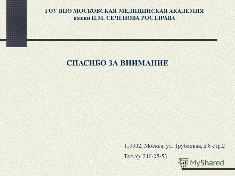 СПАСИБО ЗА ВНИМАНИЕ ГОУ ВПО МОСКОВСКАЯ МЕДИЦИНСКАЯ АКАДЕМИЯ имени И.М. СЕЧЕНОВА РОСЗДРАВА 119992, Москва, ул. Трубецкая, д.8 стр.2 Тел./ф. 246-05-53