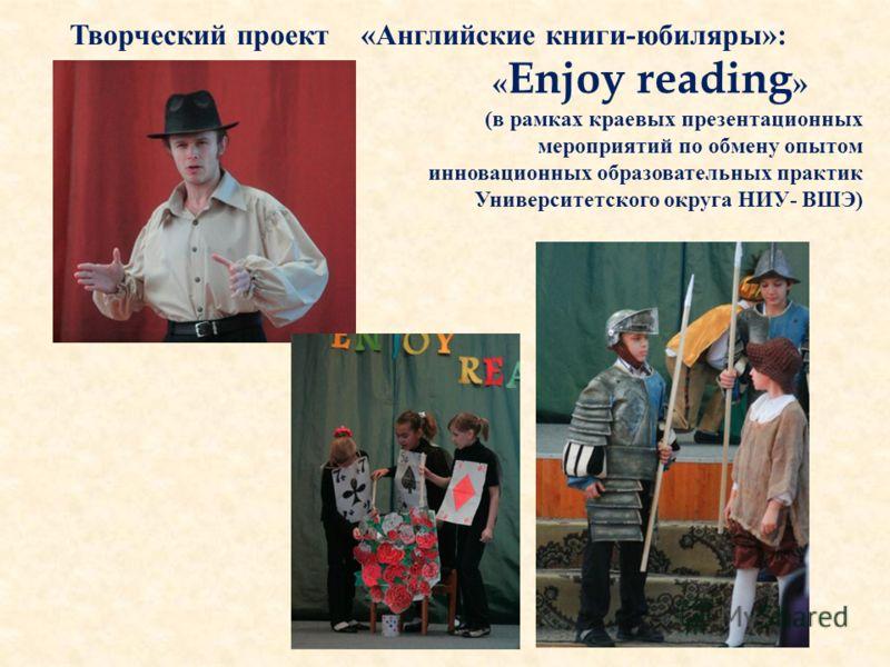 Творческий проект «Английские книги-юбиляры»: « Enjoy reading » (в рамках краевых презентационных мероприятий по обмену опытом инновационных образовательных практик Университетского округа НИУ- ВШЭ)