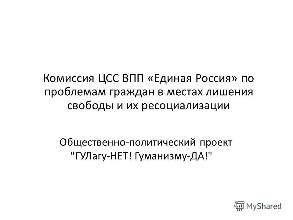 Комиссия ЦСС ВПП «Единая Россия» по проблемам граждан в местах лишения свободы и их ресоциализации Общественно-политический проект ГУЛагу-НЕТ! Гуманизму-ДА!