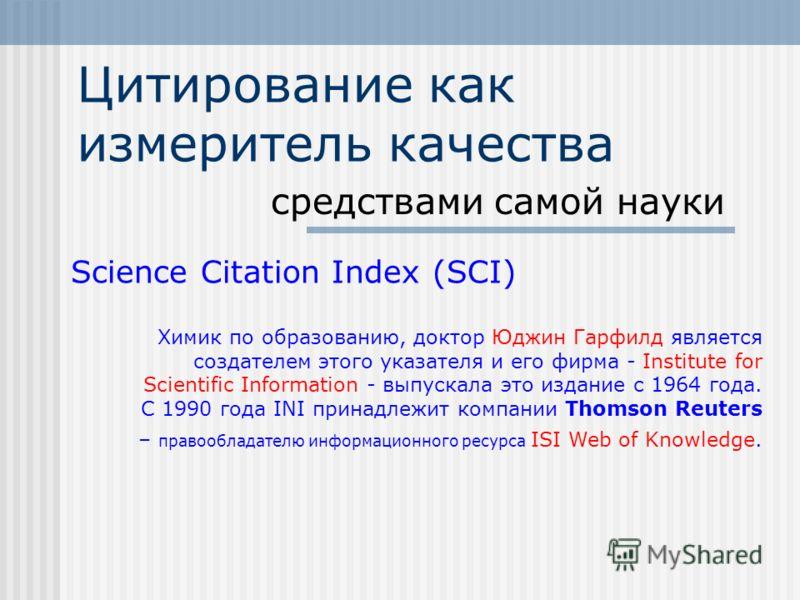Цитирование как измеритель качества средствами самой науки Science Citation Index (SCI) Химик по образованию, доктор Юджин Гарфилд является создателем этого указателя и его фирма - Institute for Scientific Information - выпускала это издание с 1964 г