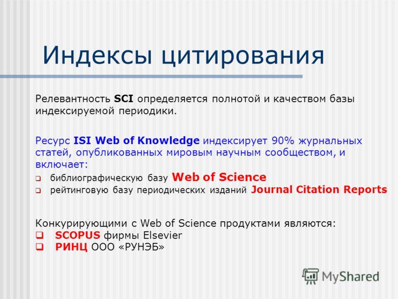 Индексы цитирования Релевантность SCI определяется полнотой и качеством базы индексируемой периодики. Ресурс ISI Web of Knowledge индексирует 90% журнальных статей, опубликованных мировым научным сообществом, и включает: библиографическую базу Web of