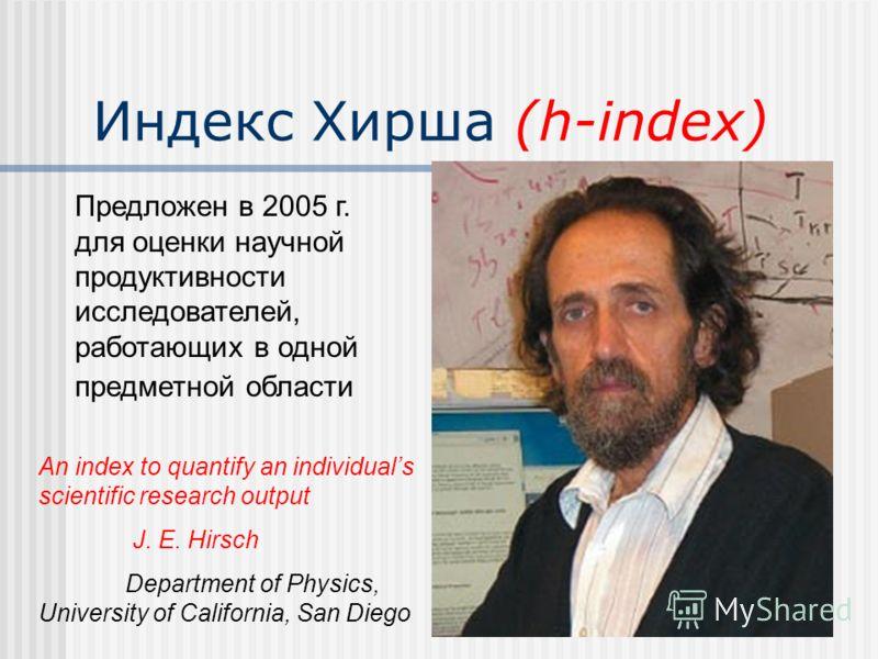 Индекс Хирша (h-index) An index to quantify an individuals scientific research output J. E. Hirsch Department of Physics, University of California, San Diego Предложен в 2005 г. для оценки научной продуктивности исследователей, работающих в одной пре