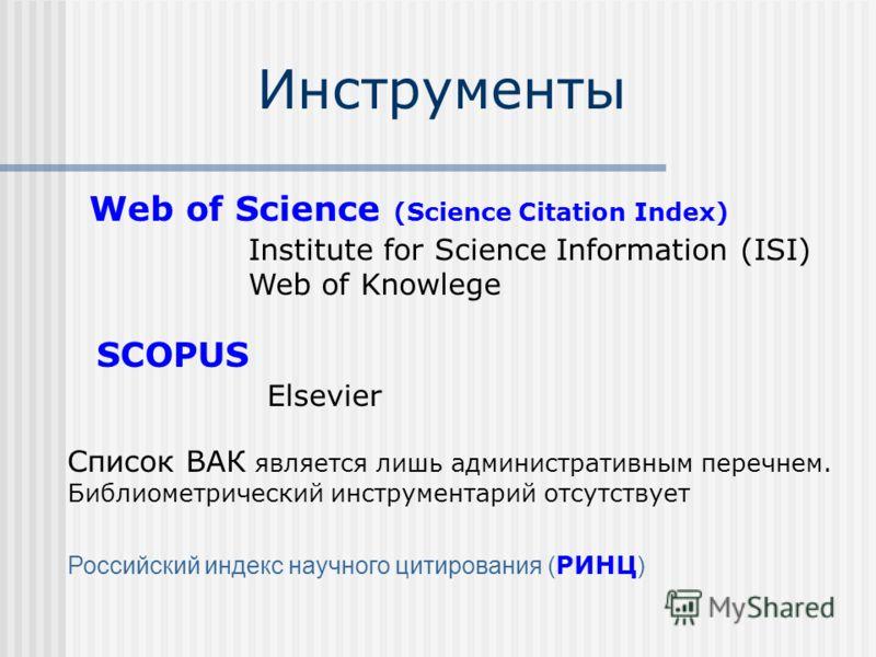 Инструменты Web of Science (Science Citation Index) Institute for Science Information (ISI) Web of Knowlege SCOPUS Elsevier Список ВАК является лишь административным перечнем. Библиометрический инструментарий отсутствует Российский индекс научного ци