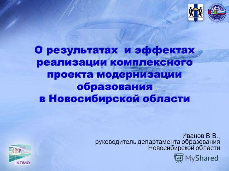 О результатах и эффектах реализации комплексного проекта модернизации образования в Новосибирской области Иванов В.В., руководитель департамента образования Новосибирской области