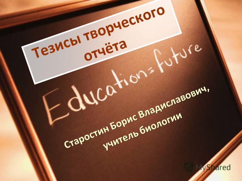 Старостин Борис Владиславович, учитель биологии Тезисы творческого отчёта
