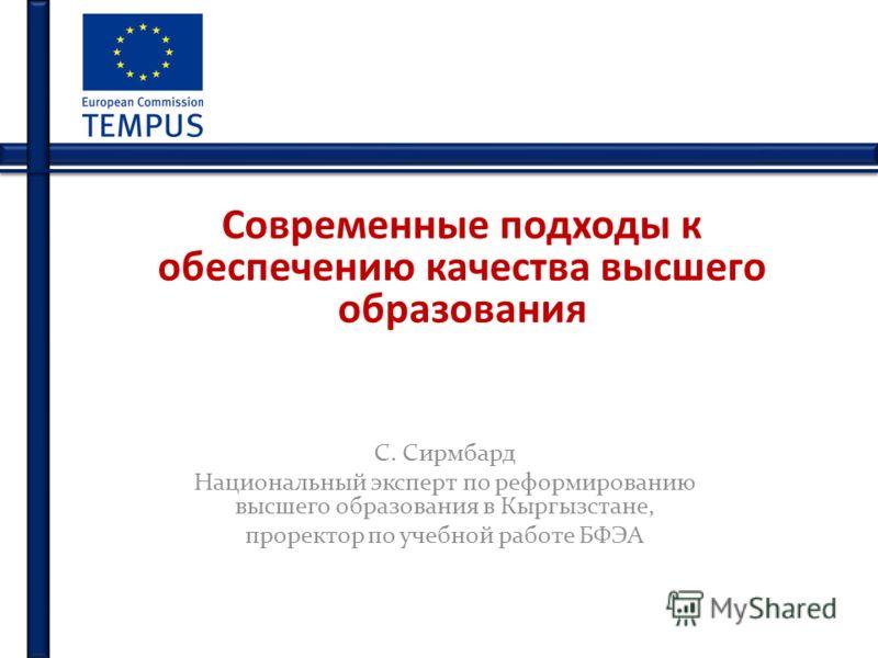 Современные подходы к обеспечению качества высшего образования С. Сирмбард Национальный эксперт по реформированию высшего образования в Кыргызстане, проректор по учебной работе БФЭА