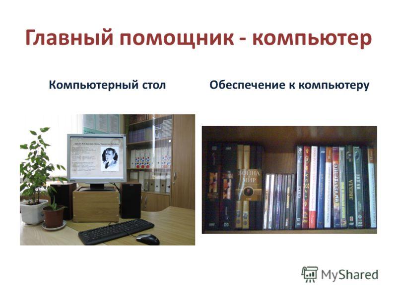 Главный помощник - компьютер Компьютерный столОбеспечение к компьютеру