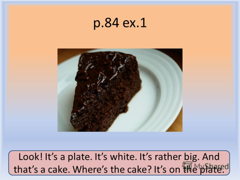p.84 ex.1 Воронцова Н.С. 2011-2012 Look! Its a plate. Its white. Its rather big. And thats a cake. Wheres the cake? Its on the plate.