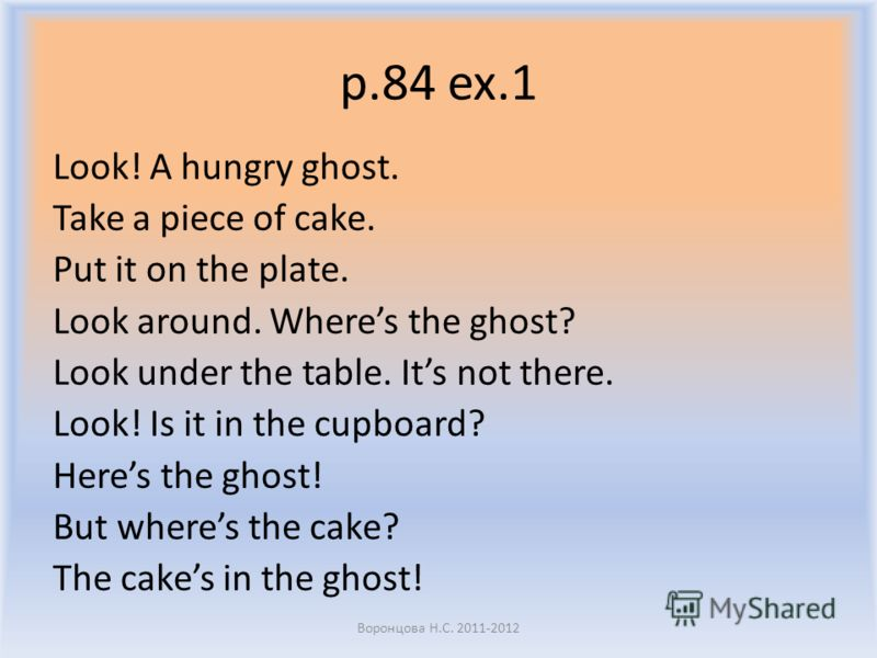 p.84 ex.1 Look! A hungry ghost. Take a piece of cake. Put it on the plate. Look around. Wheres the ghost? Look under the table. Its not there. Look! I