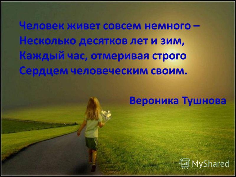 Человек живет совсем немного – Несколько десятков лет и зим, Каждый час, отмеривая строго Сердцем человеческим своим. Вероника Тушнова