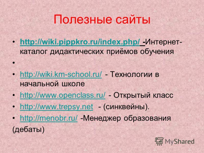 Полезные сайты http://wiki.pippkro.ru/index.php/ -Интернет- каталог дидактических приёмов обученияhttp://wiki.pippkro.ru/index.php/ http://wiki.km-school.ru/ - Технологии в начальной школеhttp://wiki.km-school.ru/ http://www.openclass.ru/ - Открытый