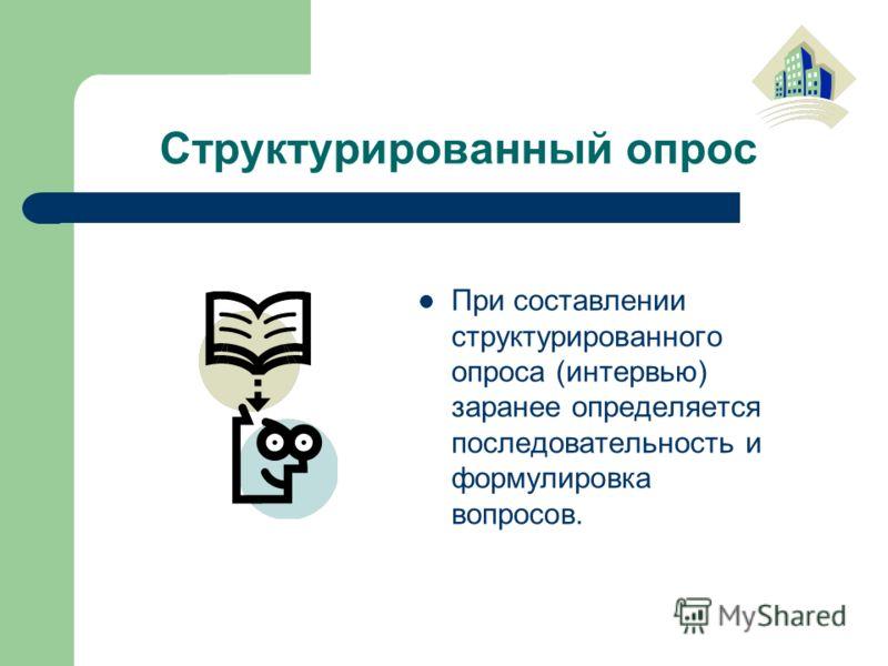 Структурированный опрос При составлении структурированного опроса (интервью) заранее определяется последовательность и формулировка вопросов.