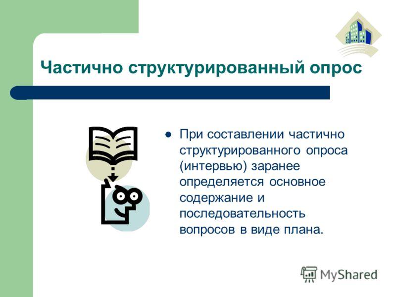 Частично структурированный опрос При составлении частично структурированного опроса (интервью) заранее определяется основное содержание и последовательность вопросов в виде плана.