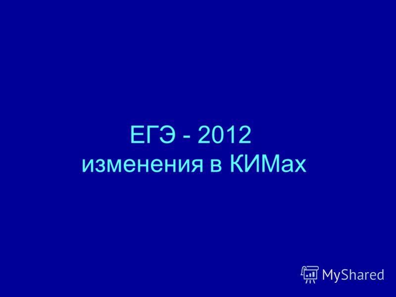 ЕГЭ - 2012 изменения в КИМах