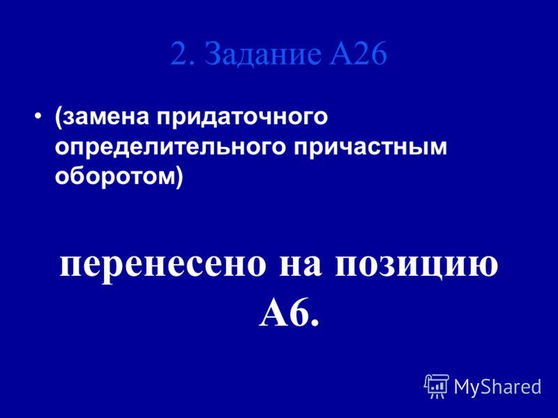 (замена придаточного определительного причастным оборотом) перенесено на позицию А6. 2. Задание А26