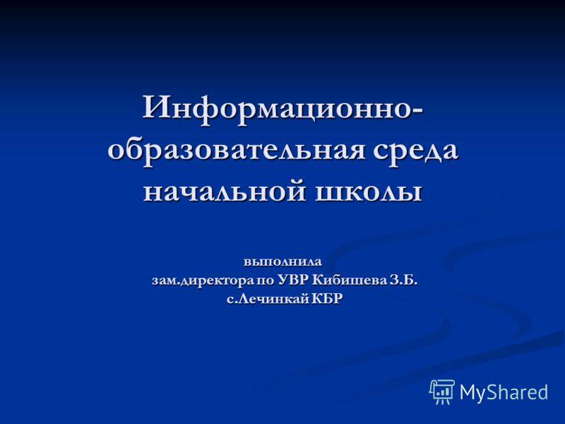 Информационно- образовательная среда начальной школы выполнила зам.директора по УВР Кибишева З.Б. с.Лечинкай КБР