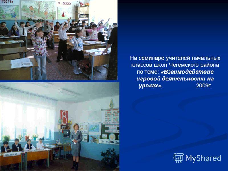На семинаре учителей начальных классов школ Чегемского района по теме: «Взаимодействие игровой деятельности на уроках». 2009г.