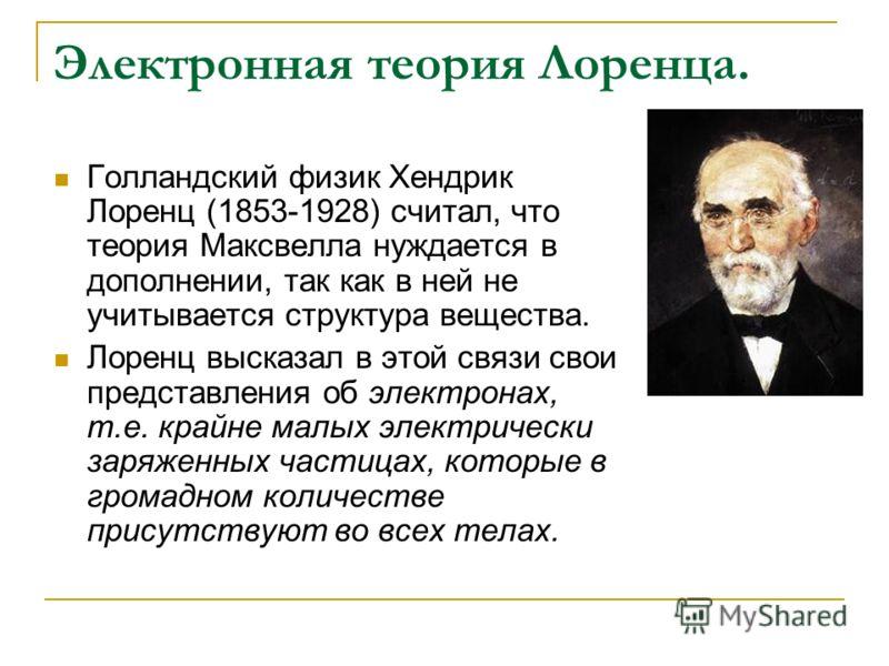 Электронная теория Лоренца. Голландский физик Хендрик Лоренц (1853-1928) считал, что теория Максвелла нуждается в дополнении, так как в ней не учитывается структура вещества. Лоренц высказал в этой связи свои представления об электронах, т.е. крайне