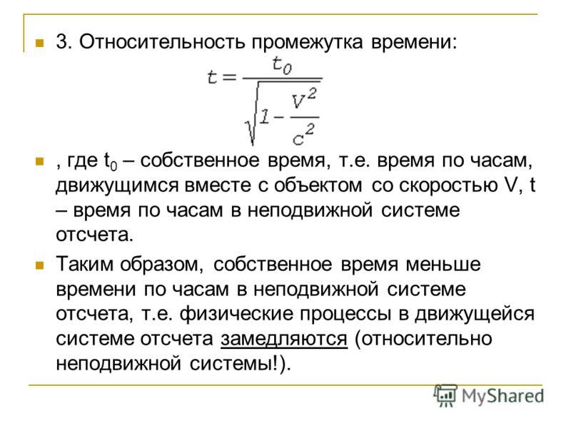 3. Относительность промежутка времени:, где t 0 – собственное время, т.е. время по часам, движущимся вместе с объектом со скоростью V, t – время по часам в неподвижной системе отсчета. Таким образом, собственное время меньше времени по часам в неподв