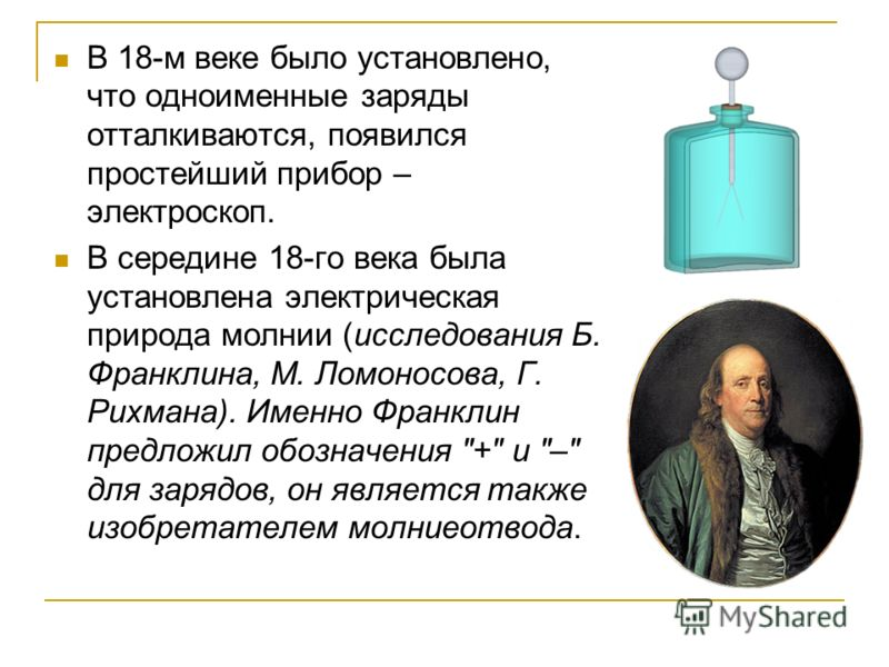 В 18-м веке было установлено, что одноименные заряды отталкиваются, появился простейший прибор – электроскоп. В середине 18-го века была установлена электрическая природа молнии (исследования Б. Франклина, М. Ломоносова, Г. Рихмана). Именно Франклин