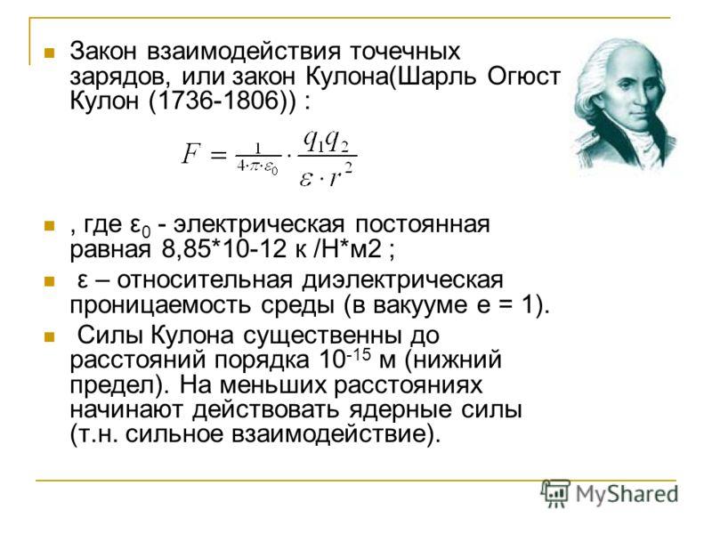 Закон взаимодействия точечных зарядов, или закон Кулона(Шарль Огюст Кулон (1736-1806)) :, где ε 0 - электрическая постоянная равная 8,85*10-12 к /Н*м2 ; ε – относительная диэлектрическая проницаемость среды (в вакууме e = 1). Силы Кулона существенны