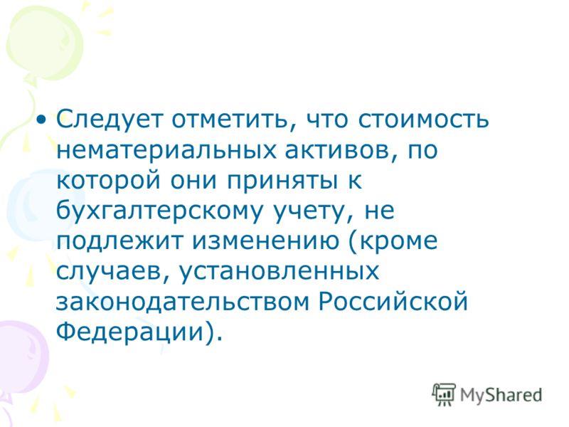 Следует отметить, что стоимость нематериальных активов, по которой они приняты к бухгалтерскому учету, не подлежит изменению (кроме случаев, установленных законодательством Российской Федерации).