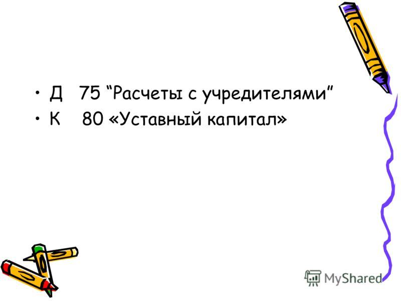 Д 75 Расчеты с учредителями К 80 «Уставный капитал»