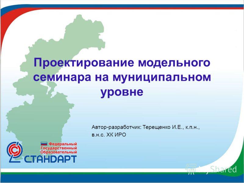 Проектирование модельного семинара на муниципальном уровне Автор-разработчик: Терещенко И.Е., к.п.н., в.н.с. ХК ИРО